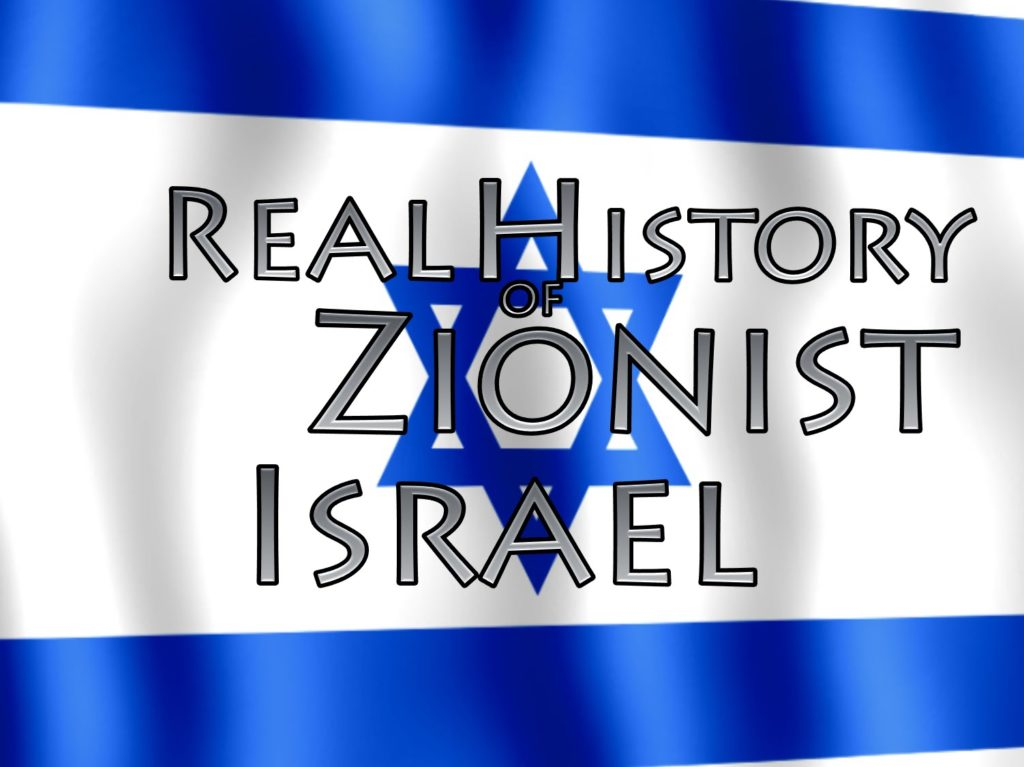 History Of Zionism,Israel (Country),1917,Palestine (Region),colonialism,Great Britian,Rothschild Family (Family),rockefeller,revised history,satanic,genocide,land,theft,jews,sinister,arab,middle east,mandate,united nations,state of israel,steal,propaganda,Nazi,holocaust,ethnic cleansing,murder,terrorism,military assistance,united states,apartheid,settlers,illegal,antisemitic,jewish,lobby,media,control,nuclear,Greater Plan of Israel,False Prophet,Fake Jews,zionism