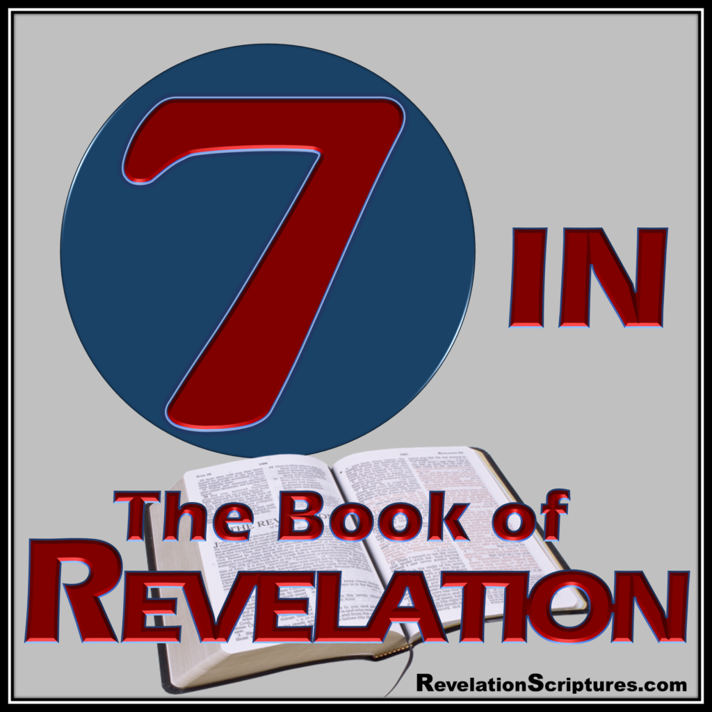 Book of Revelation,Seven,Seven in Revelation,Seven used in Revelation,use of 7,use of seven in Revelation,7 in the bible,seven bible,seven used in the scriptures,interpretation,Bible,Bible Prophesy,7 Spirits,7 Churches,7 Golden Lampstands,7 Stars,7 Torches or Lamps of Fire,7 Seals,7 Horns,7 Eyes,7th Seal,7 Angels,7 Trumpets,7 Thunders,7th Angel,7,000 killed,7 Heads,7 diadems or crowns,7 last Plagues,7 Golden Bowls or Vials of WRATH,7 Mountains,7 Kings,belongs to the seven,7th Chrysolite,Revelationscriptures.com