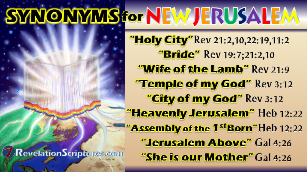 New Jerusalem,Bride,Wife of the Lamb,Temple of my God,City of my God,Mount Zion,Heavenly Jerusalem,Assembly of the firstborn,Jerusalem above,she is our mother