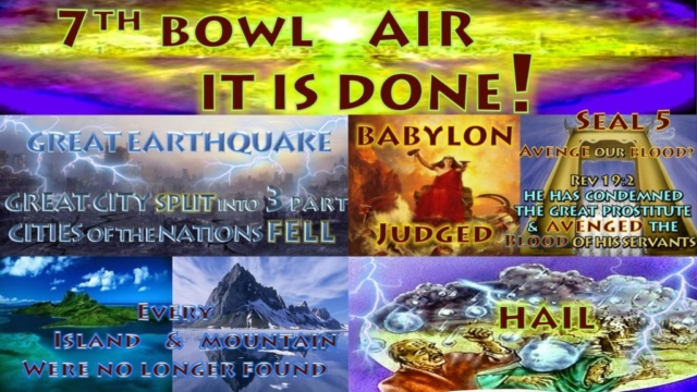 Seventh Bowl,7th Vail,7th Bowl,Vail.Wrath.Air.It is Done.Great Earthquake.City of Nations Fell.Island.Mountian.Babylon Remembered.Cup Wrath Hail.Book Revelation,Revelation Chapter 16