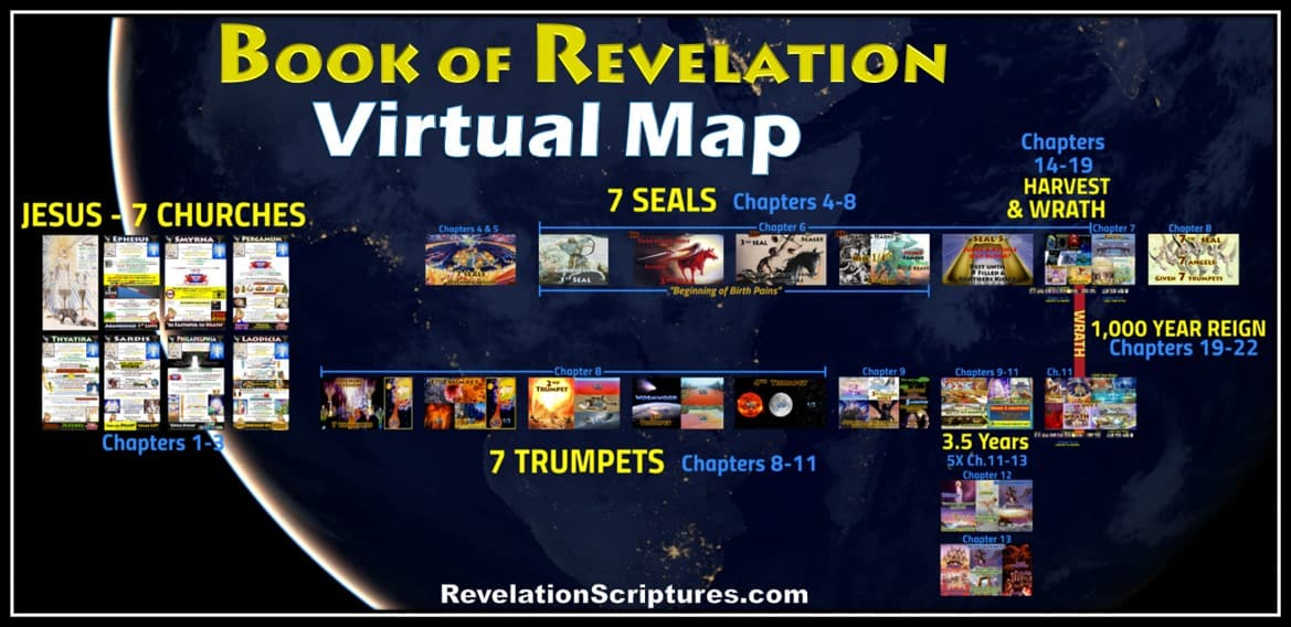 Revelation Virtual Map,Book of Revelation,all 22 chapters,visual,big picture,virtual map,all 22 chapters,4 Horsemen, four Horsemen, apocalypse, beginning-of-birth-pains, Beginning of Sorrows, Matthew 24, book-of-revelation, death, famine, first-seal, four-horsemen-of-the-apocalypse, fourth-seal, green, hades, death, horse, hunger, kill-14, pale-green, pestilence, plague, Red Horse, second-seal, third-seal, white Horse, Bow, Crown, Conquering, wild-beasts, sword, Take Peace awar, War, Third Seal, Famine, Hunger, Balances, Scales, Ezekiel 14, Deuteronomy 32, Revelation 6, Jeremiah 14, Jeremiah 15, Jeremiah 16, Leviticus 26, Ezekiel 14,Jesus,Sickle,Harvest,Grape,Winepress,Blood,angels,reap,Wrath,Sixth Seal,Seventh Trumpet,Seven Vials of Wrath,Seven Bowls of Wrath,Seven Vials,Seven Bowls,Wrath,Lord's Day,Day of the Lord,Book of Revelation,Revelation of Jesus Christ,Last Days,End Times,Population Reduction,Blood,Horses bridle,1600 stadia,Winepress,Jesus,Yahshua,Christ,King of Kings,Lord of Lord's,White Horse,Armies of Heaven,Army of Heaven,Sword out of Mouth,Strike Nations,Rod of Iron,Wine-press,Word of God,Faithful,True,War,Many Crowns,Great Supper of God,Eat Flesh,Armageddon,6th Vial,Sixth Vial,Alien Invasion,Wrath,beast,kings of earth,destroyed,judgment,Revelation 19,Grape Harvest,Revelation 14,Revelation 16,Bow,Arrow,Crown,Many Crowns,New Jerusalem,Wife,Bride,Wife of the Lamb,Holy City,New Heavens,New Earth,Square,12000 Stadia,1400 miles,cube,square,down out of heaven,no tears,no death,all things new,12 gates,12 Apostles,12 Tribes of Israel,12 Foundation Stones,144 cubits,12 Angels,Revelation 21,Babylon the Great,Harlot,Prostitute,Fornication,Sexual Immorality,Kings,Drunk with Blood of Saints,Cup,Rich,Luxury,Fall of Babylon,10 Kings,Burn with Fire,Destroy,Judge,Revelation 14,Revelation 17,Revelation 18,Revelation 19,Revelation 13,Beast,Image,Mark,Woman,Pregnant,12 Stars,Clothed Sun,Moon,Birth,Male Child,Child, Rule Nations,Rod of Iron,New Jerusalem,Revelation 12,Agony,Pain, Dragon,devour child,serpent,third stars,7 Seals,Book of Revelation,Seven Seals,First Seal,Second Seal,Third Seal,Fourth Seal,Fifth Seal,Sixth Seal,Seventh Seal,Chapter 4,Chapter 5,Chapter 6,Chapter 7,7 Trumpets,Seven Trumpets,First Trumpet,Second Trumpet,Third Trumpet,Fourth Trumpet,Fifth Trumpet,Sixth Trumpet,Seventh Trumpet,Book of Revelation,Picture Gallery,Album,Chapter 8,Chapter 9,Chapter 10,Chapter 11,Seven Vials of Wrath,7 Vials,7 Bowls,Seven Bowls,wrath,Picture Gallery,Book of Revelation,First Vial,Second Vial,Third Vial,Fourth Vial,Fifth Vial,Sixth Vial,Seventh Vial,Chapter 15,Chapter 16,Chapter 19,Armageddon,7 Bowls of Wrath,First Bowl,Second Bowl,Third Bowl,Fourth Bowl,Fifth Bowl,Sixth Bowl,Seventh Bowl,Pictures,Picture Gallery,Visual