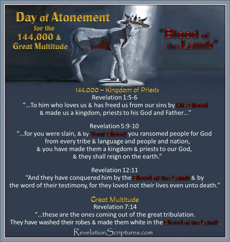 Blood of the Lamb,Lamb's Blood,Jesus' Blood,Jesus' Sacrifice,144000,great multitude,Day of Atonement,Yom Kippur,Atone,Atonement,What is Atonement,What does atonement mean,Book of Revelation,Atonement in Revelation,Bible Prophecy,Apocalypse,Day of Atonement in Revelation,Old Testament,Bible,Leviticus,hebrew,High Priest,Sacrifice,mercy seat,temple,lamb,scapegoat,Israel,Jewish Holy Days,Jewish Holidays,blood,blood,atonement,cleanse,wash,forgive,cover,purify,pardon,redeem,purge,putoff,reconcile,reconciliation,pacify,Leviticus 17,Yom Kippur in Revelation,Feast in Revelation,Altar,Blood Altar,Sacrifice,Lamb's Blood,Blood of the Lamb,