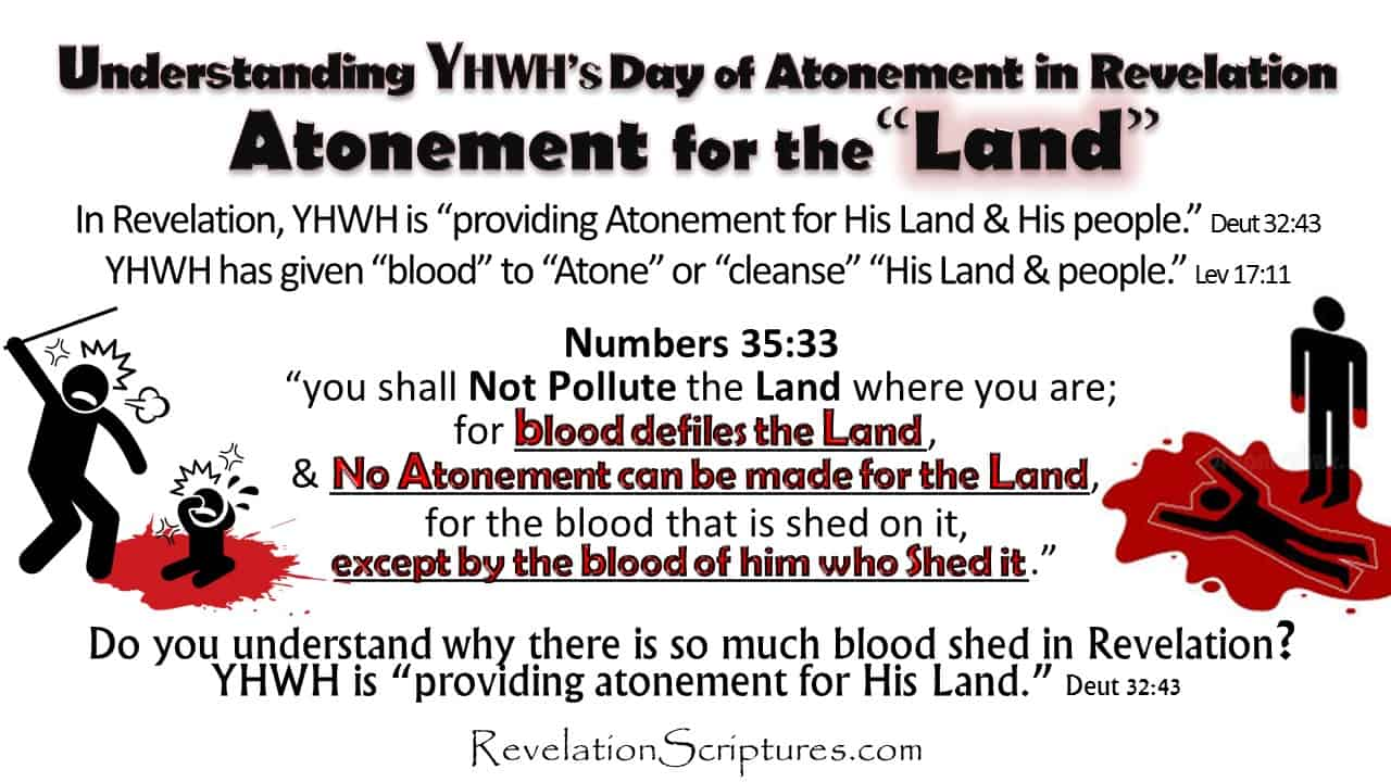 Day of Atonement,Yom Kippur,Atone,Atonement,What is Atonement,What does atonement mean,Book of Revelation,Atonement in Revelation,Bible Prophecy,Apocalypse,Day of Atonement in Revelation,Old Testament,Bible,Leviticus,hebrew,High Priest,Sacrifice,mercy seat,temple,lamb,scapegoat,Israel,Jewish Holy Days,Jewish Holidays,blood,blood,atonement,cleanse,wash,forgive,cover,purify,pardon,redeem,purge,putoff,reconcile,reconciliation,pacify,Leviticus 17,Yom Kippur in Revelation,Feast in Revelation,Altar,Blood Altar,Sacrifice,Lamb's Blood,Blood of the Lamb,Saints Blood,5th Seal,Hail Fire and Blood,1st Trumpet,Sea Blood,River Blood,Blood River,Blood Sea,Poisoned Water,Blood Moon,Moon Blood Red,6th Seal,Harvest,Wine press,High as a Horses Bridal,Reap,Armageddon,6th Bowl of Wrath,Babylon,Cup filled with Blood of the Saints,Blood Guilt,