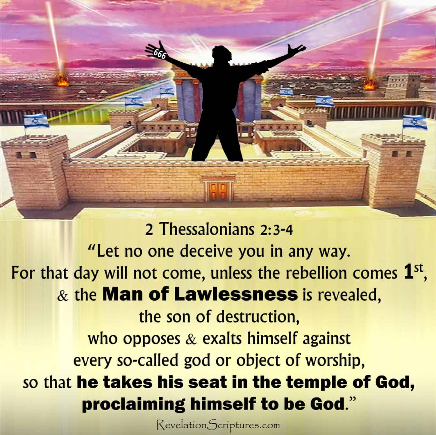 Man of Lawlessness, Man of Sin, 2 Thessalonians 2,2 Thess 2,tribulation,sin,perdition,rapture,pre wrath,Christianbook,Jesus,god,coming of Christ,gathered together to him,don't be fooled,don't be deceived,let no one deceive you,great rebellion,apostacy,comes first,son of destruction,falling away,God's Temple,proclaiming himself to be god,temple of god,sitteth in the temple of god,shewing himself that he is god,holding him back,restraining hime,restrains him,restrains,taken out of the way,Signs,wonders,miracles,satanic signs,satanic miracles,satanic wonders,Antichrist,the antichrist,false prophet,false prophet of Revelation,beast,beast of Revelation,666,mark of the beast,fire from the sky,3rd temple,political Zionism,fake Jews,lying Jews,synagogue of Satan,Chabad.org,Chabad-Lubavitch,temple mount,The Temple Institute,menorah,red heifer,covenant,arc,showbread,table,lampstand,priestly,Jerusalem,Israel,free mason,high priest,Judaism,Zionism,rebbe,Jews,synagogue of Satan,biblical antichrist,man of perdition,mark of the beast,worship image,image of the beast,state of Israel,book of Revelation,apocalypse,final deception