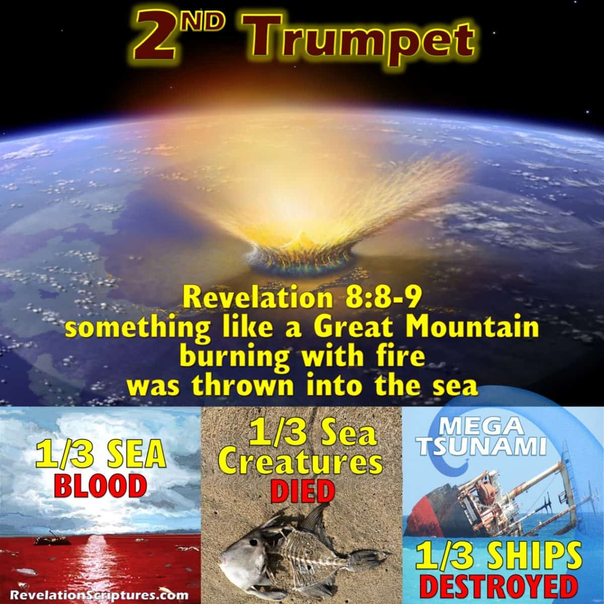 2nd Trumpet,second trumpet,trumpet 2,second trumpet revelation,2nd Trumpet Revelation,trumpet 2 Revelation,Revelation 8:8,Revelation Chapter 8 verse 8,book of Revelation,Apocalypse,biblical interpretation,scriptural interpretation,7 Trumpets,Seven trumpets,7 trumpets Revelation,seven trumpets revelation,Mega Tsumani,tsunami,comet,star,asteroid,meteor,something like a great mountain,great mountain,mountain,burning with fire,thrown into sea,all ablaze,hurled into the sea, something like a huge mountain,huge mountain, cast into the sea,1/3,third,one third,one-third,ships destroyed,ships,ships wrecked,boats,boats destroyed,boats wrecked,1/3rd ,Revelation 8:9,Revelation Chapter 8 verse 9,a third of the ships were destroyed,one-third of all the ships on the sea were destroyed,third part of the ships were destroyed,a third of the sea became blood,sea became blood,sea turned into blood,sea blood,a third,third part,third of the sea creatures died,sea creatures,third of creatures in the sea died,fish kill,dead ocean,ocean dying,
