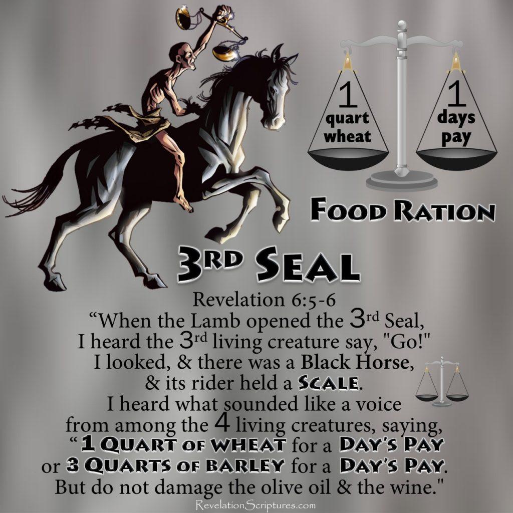 Third Seal,3rd Seal,Seal 3,Seal Three,3rd Seal Revelation,third Seal Revelation,Black Horse,Scales,Food Ration,Famine,Hunger,Starvation,Balances,Measuring,wheat,barley,days wage,penny,denarius,Seven Seals,7 Seals,Book of Revelation,Revelation Chapter 6,Revelation 6,Rev 6,Apocalypse,four Horsemen,4 Horsemen,4 horsemen of the Apocalypse,horsemen,beginning of birth pains,beginning of sorrows,population reduction,depopulation