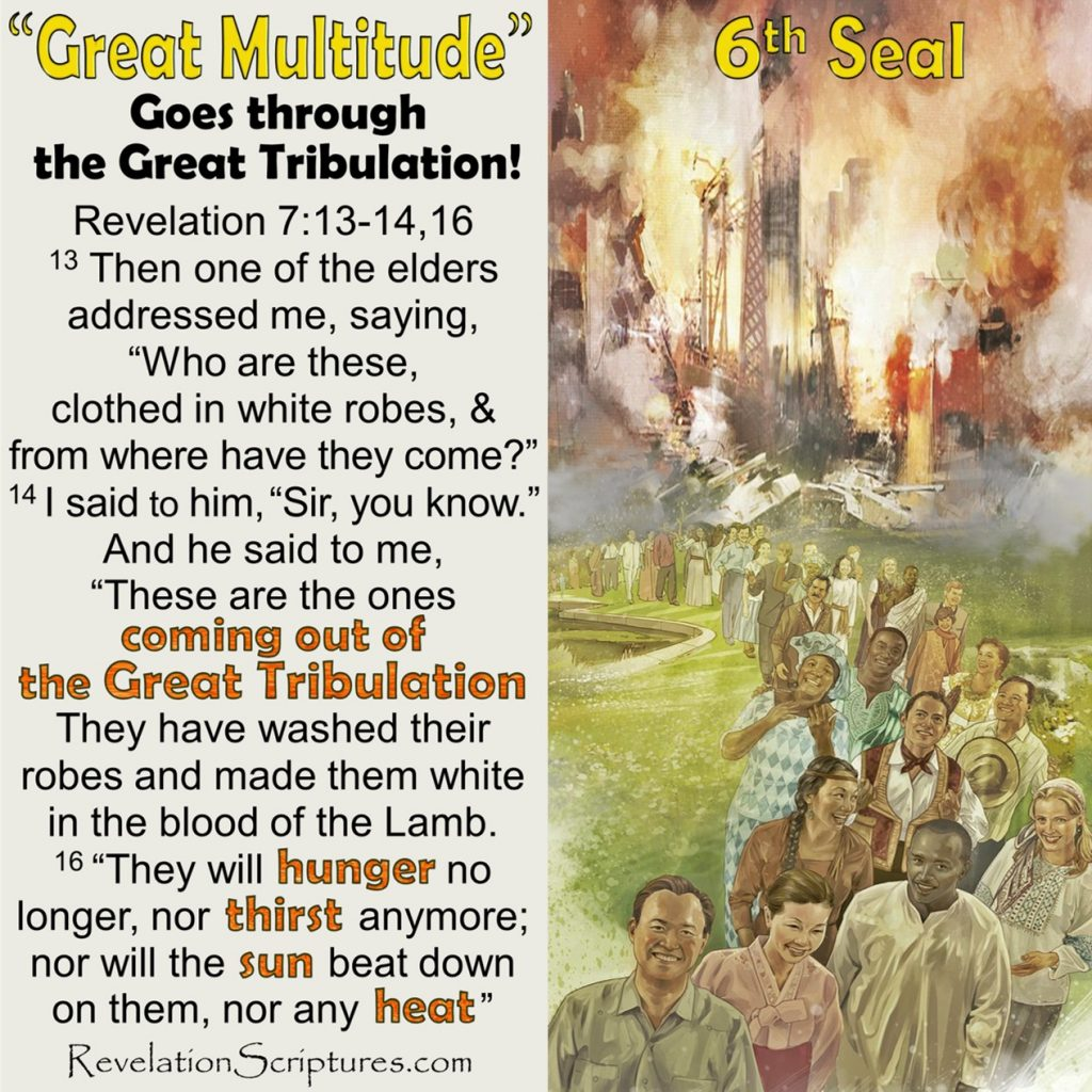 Great Multitude,Great Crowd,Book of Revelation,the Book of Revelation,Revelation,RevelationScriptures.com,Apocalypse,Bible Prophecy,End Times,6th Seal,Sixth Seal,6th Seal Revelation,Sixth Seal,6th Seal Book of Revelation,Sixth Seal Book of Revelation,Who are they,where did they come from,great tribulation,the Great Tribulation,come out of the Great Tribulation,coming out of the Great Tribulation, washed their robes,made them white in the blood of the Lamb,Before the Throne,before the Throne of God, serve him day and night in his temple,shelter them with his presence, spread His tabernacle over them,Feast of Tabernacles,Feast of Booths,will tabernacle over them, Never again will they hunger, never again will they thirst,The sun will not beat down on them,nor any scorching heat. They shall neither hunger anymore, nor thirst anymore,the sun shall not strike them,nor any heat,Lamb at the center of the throne will be their shepherd,he will lead them to springs of living water,God will wipe away every tear from their eyes,springs of living water,living fountains of water,river of life,river of water of life,no more tears,no more death,