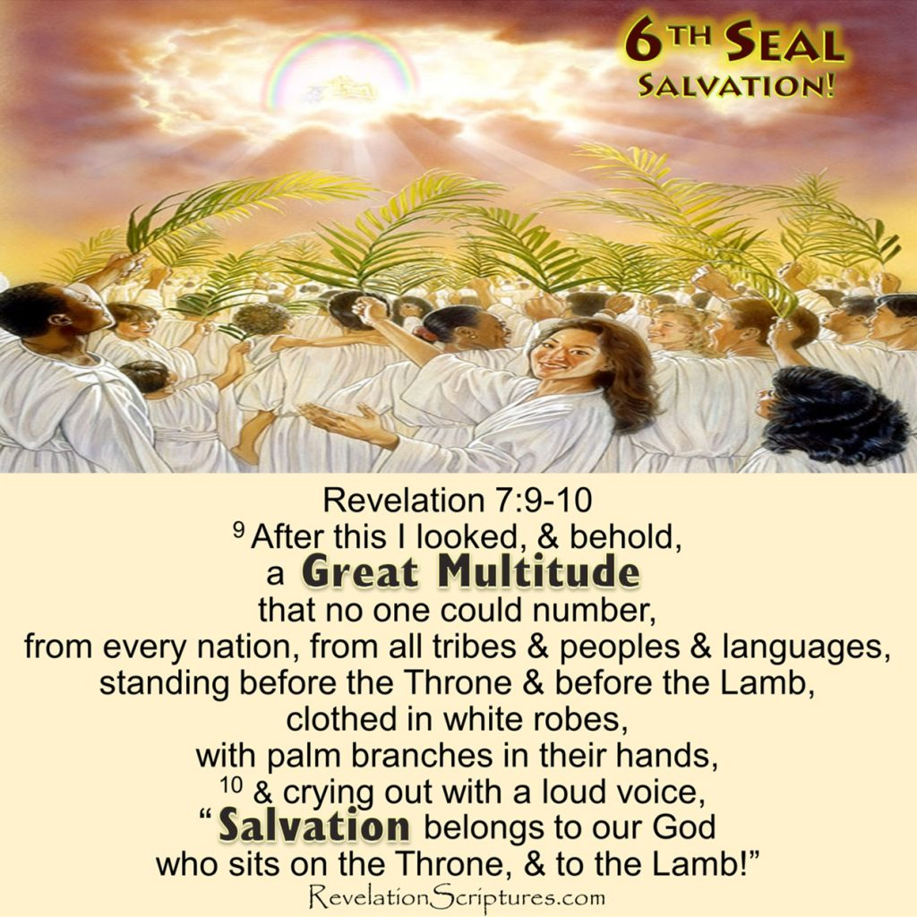 Book of Revelation,the Book of Revelation,Revelation,RevelationScriptures.com,Apocalypse,Bible Prophecy,End Times,6th Seal,Sixth Seal,6th Seal Revelation,Sixth Seal,6th Seal Book of Revelation,Sixth Seal Book of Revelation,Great multitude,Great Crowd,salvation,no one could number,no one could count,too large to count,every nation,all tribes,tribe,language,peoples,languages,wearing white robes,clothed in white robes,white robes,palm branches,holding palm branches,waving palm branches,salvation,salvation belongs to our God,salvation to our God,Who are they,where did they come from,great tribulation,the Great Tribulation,come out of the Great Tribulation,coming out of the Great Tribulation, washed their robes,made them white in the blood of the Lamb,Before the Throne,before the Throne of God, serve him day and night in his temple,shelter them with his presence, spread His tabernacle over them,Feast of Tabernacles,Feast of Booths,will tabernacle over them, Never again will they hunger, never again will they thirst,The sun will not beat down on them,nor any scorching heat. They shall neither hunger anymore, nor thirst anymore,the sun shall not strike them,nor any heat,Lamb at the center of the throne will be their shepherd,he will lead them to springs of living water,God will wipe away every tear from their eyes,springs of living water,living fountains of water,river of life,river of water of life,no more tears,no more death,
