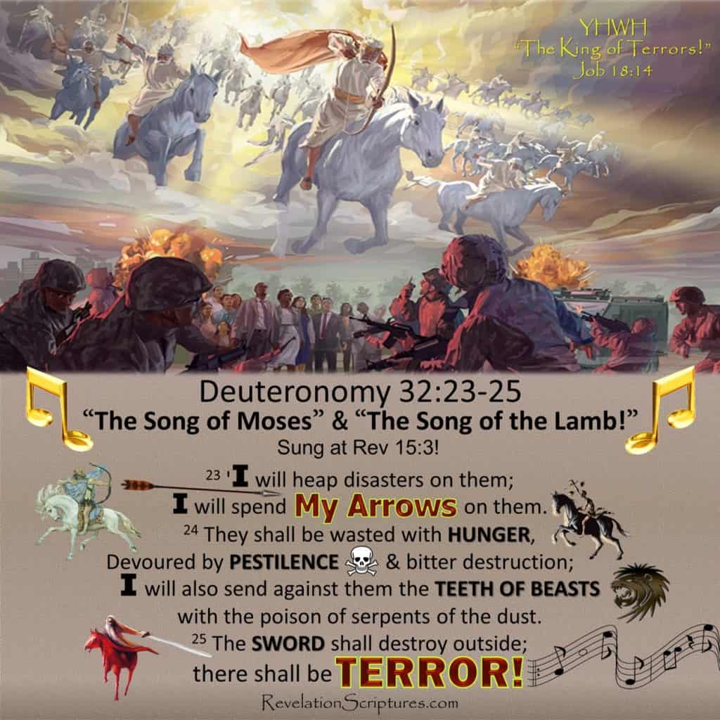 King of Terror,Job 18:14,God The King of Terrors,YHWH King of Terrors,YHWH king of Terrorism,Isaiah 2:21,Isaiah 2,Terror of the Lord,Terror of YHWH,He rises to terrify the earth,Song of the Lamb,Song of Moses,Deuteronomy 32,Deuteronomy 32:25, the grand terrorist,God the Grand Terrorist,YHWH the Grand Terrorist,God's Terrorism,YHWH's Terrorism,God's Terror,YHWH's terror,7 Seals Revelation,7 Trumpets Revelation,7 Bowls of Wrath,man's terror vs God's terror,man's terrorism vs God's Terrorism,terror definition bible,terror by night bible,terror in the bible,terrorism bible verses,terror of god in the bible,terror on every side bible,terror of the lord bible,terrorism jihad and the bible,bible verses about terror,bible & terrorism,terrorism bible verses, terrorism bible passages,what is meant by terrorism in the bible,7 Seals,Seven Seals,Matthew 24,Deuteronomy 32Deuteronomy 32:1-43,Deut 32,Blessings and Curses,Blessings,Curses,Plagues,Song of Moses,The Song of Moses,Revelation 15,first seal,second seal,third,seal,fourth seal,fifth seal,sixth seal,seventh seal, 1st Trumpet,2nd Trumpet,Book of Revelation,Revelation of Jesus Christ,Four horsemen,Apocalypse,War,Sword,famine,hunger,pestilence,disease,wild beast,wrath,lord's day,second coming,end times,last days,comparison,7 Trumpets,Fire Kindled,Fire mountains,mountain into see,7 Seals in Song of Moses,Song of Moses Lyrics,Sing the Song of Moses,Rev 15:3,Revelation 15:3,What is the Song of Moses,Exodus 15,7 Seals Song of Moses Comparison,Fire from altar,All green grass burnt,third trees burnt,third ships destroyed,mega tsunami,Drought,geoengineering,third sea creatures died,third sea blood,white horse, bow, crown,arrows,God's arrows,my arrows,red horse,take peace away,black horse,scales,famine,food ration,death & hades,kill fourth,Song of the Lamb, Lamb's Song, What is the Song of the Lamb,Sing the Song of the Lamb,Song of Moses Bible,Song of Moses Revelation,Song of the Lamb Bible,Song of the Lamb Revelation, What does the S