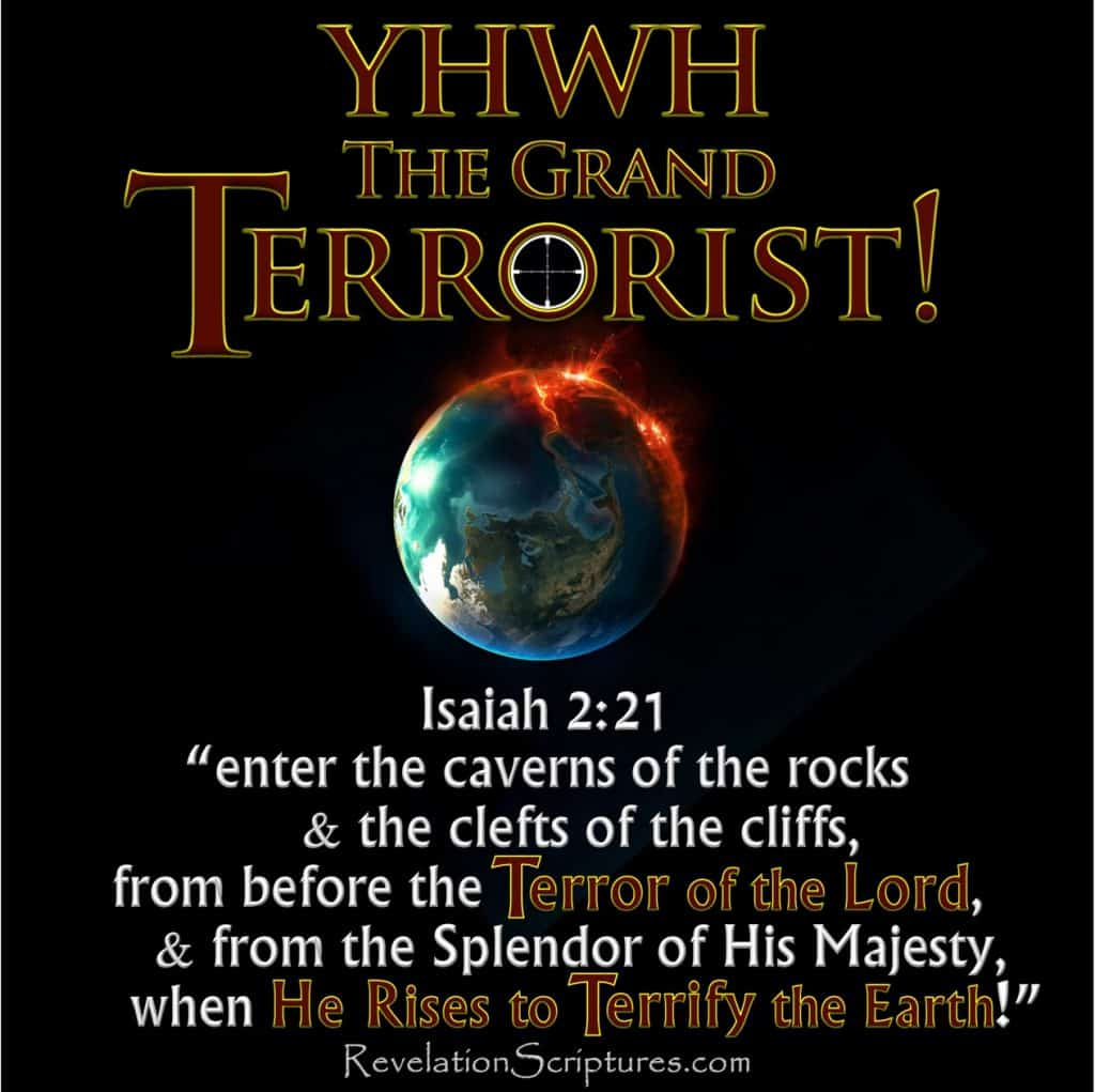King of Terror,Job 18:14,God The King of Terrors,YHWH King of Terrors,YHWH king of Terrorism,Isaiah 2:21,Isaiah 2,Terror of the Lord,Terror of YHWH,He rises to terrify the earth,Song of the Lamb,Song of Moses,Deuteronomy 32,Deuteronomy 32:25, the grand terrorist,God the Grand Terrorist,YHWH the Grand Terrorist,God's Terrorism,YHWH's Terrorism,God's Terror,YHWH's terror,7 Seals Revelation,7 Trumpets Revelation,7Bowls of Wrath,man's terror vs God's terror,man's terrorism vs God's Terrorism,terror definition bible,terror by night bible,terror in the bible,terrorism bible verses,terror of god in the bible,terror on every side bible,terror of the lord bible,terrorism jihad and the bible,bible verses about terror,bible & terrorism,terrorism bible verses, terrorism bible passages,what is meant by terrorism in the bible,